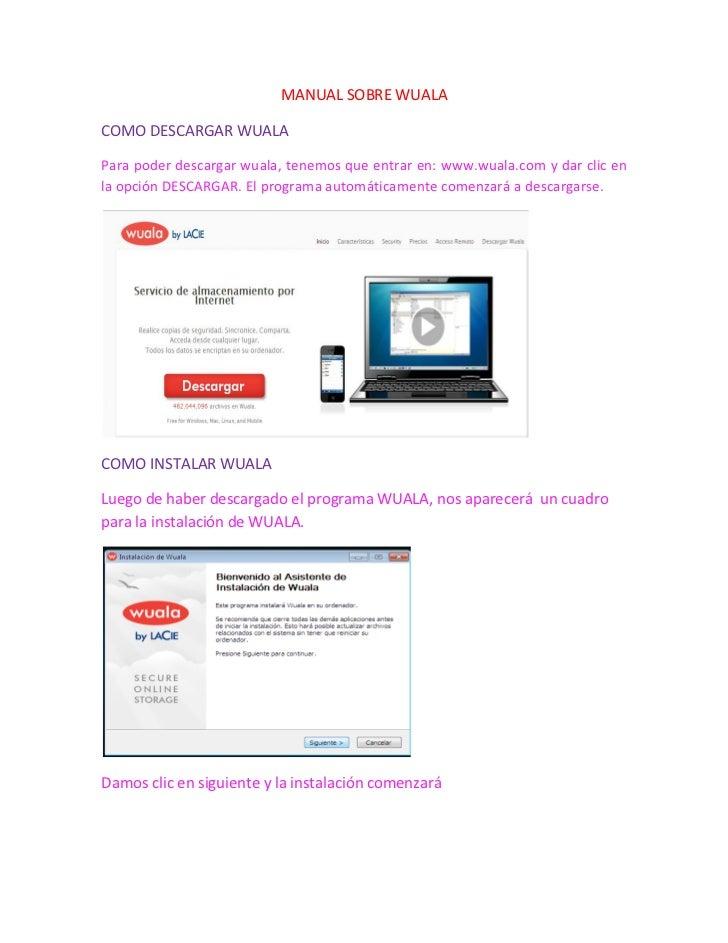 MANUAL SOBRE WUALACOMO DESCARGAR WUALAPara poder descargar wuala, tenemos que entrar en: www.wuala.com y dar clic enla opc...