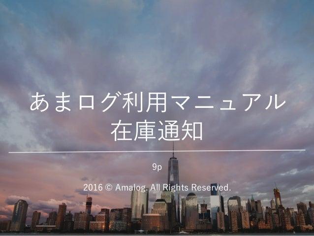 あまログ利用マニュアル 在庫通知 2016 © Amalog. All Rights Reserved. 9p