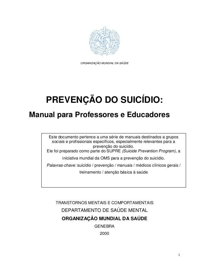 ORGANIZAÇÃO MUNDIAL DA SÁÙDE    PREVENÇÃO DO SUICÍDIO:Manual para Professores e Educadores     Este documento pertence a u...