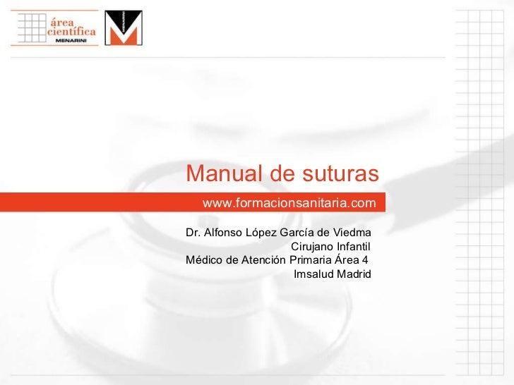 www. formacionsanitaria.com Manual de suturas Dr. Alfonso López García de Viedma   Cirujano Infantil Médico de Atención Pr...