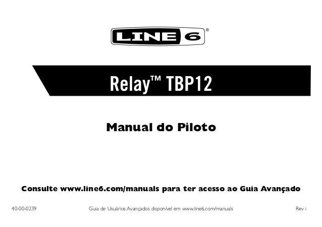 ®  Relay™ TBP12 Manual do Piloto  Consulte www.line6.com/manuals para ter acesso ao Guia Avançado 40-00-0239  Guia de Usu...