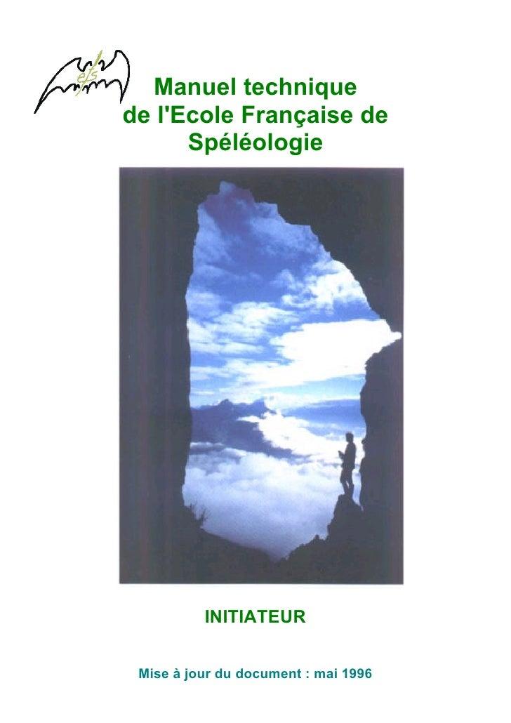 Manuel technique de l'Ecole Française de       Spéléologie               INITIATEUR    Mise à jour du document : mai 1996
