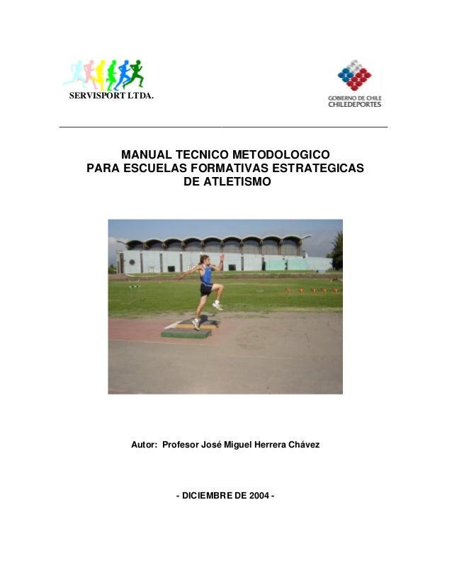 SERVISPORT LTDA.  MANUAL TECNICO METODOLOGICO PARA ESCUELAS FORMATIVAS ESTRATEGICAS DE ATLETISMO  Autor: Profesor José Mig...