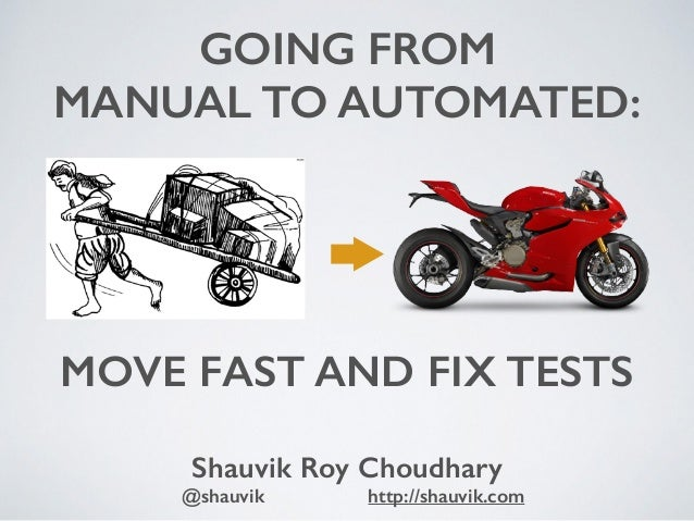 MOVE FAST AND FIX TESTS Shauvik Roy Choudhary @shauvik http://shauvik.com GOING FROM MANUAL TO AUTOMATED:
