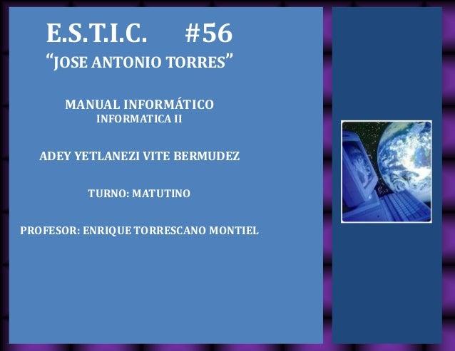 "E.S.T.I.C. #56 ""JOSE ANTONIO TORRES"" MANUAL INFORMÁTICO INFORMATICA II ADEY YETLANEZI VITE BERMUDEZ TURNO: MATUTINO PROFES..."