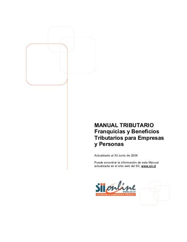MANUAL TRIBUTARIO Franquicias y Beneficios Tributarios para Empresas y Personas Actualizado al 30 Junio de 2006 Puede enco...