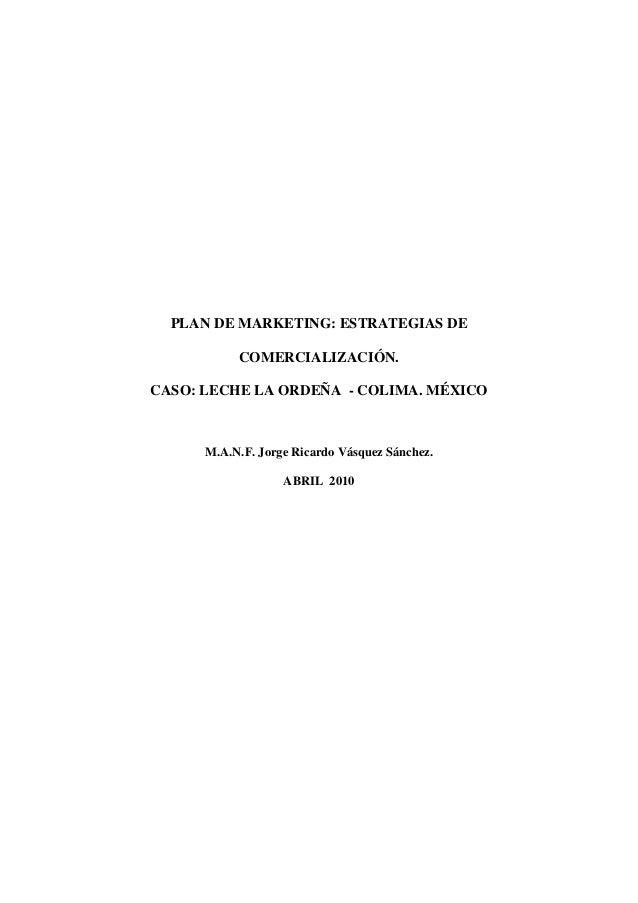 PLAN DE MARKETING: ESTRATEGIAS DE COMERCIALIZACIÓN. CASO: LECHE LA ORDEÑA - COLIMA. MÉXICO M.A.N.F. Jorge Ricardo Vásquez ...