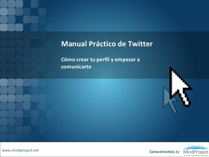 Manual Práctico de Twitter<br />Cómo crear tu perfil y empezar a comunicarte<br />www.mindproject.net<br />Conocimientos b...