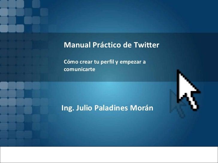 Manual Práctico de TwitterCómo crear tu perfil y empezar acomunicarteIng. Julio Paladines Morán