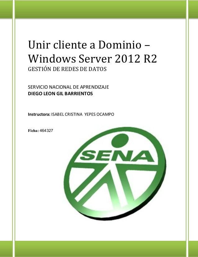 Unir cliente a Dominio – Windows Server 2012 R2 GESTIÓN DE REDES DE DATOS SERVICIO NACIONAL DE APRENDIZAJE DIEGO LEON GIL ...