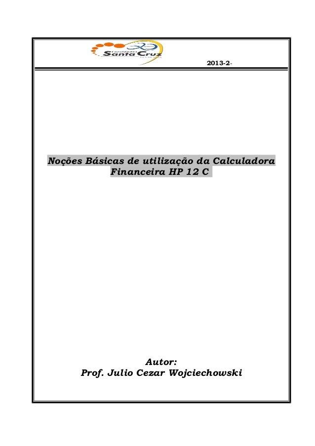 2013-2- Noções Básicas de utilização da Calculadora Financeira HP 12 C Autor: Prof. Julio Cezar Wojciechowski