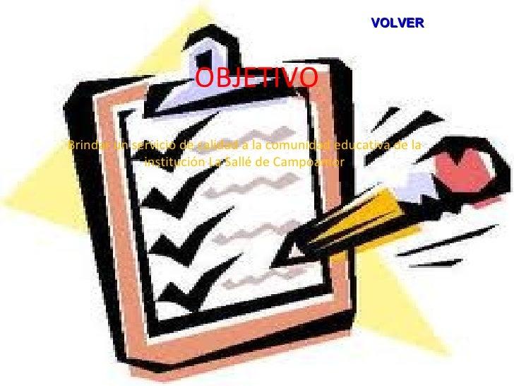 VOLVER                     OBJETIVOBrindar un servicio de calidad a la comunidad educativa de la             institución L...