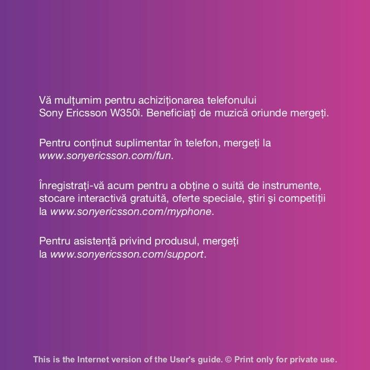Vă mulţumim pentru achiziţionarea telefonului Sony Ericsson W350i. Beneficiaţi de muzică oriunde mergeţi. Pentru conţinut ...