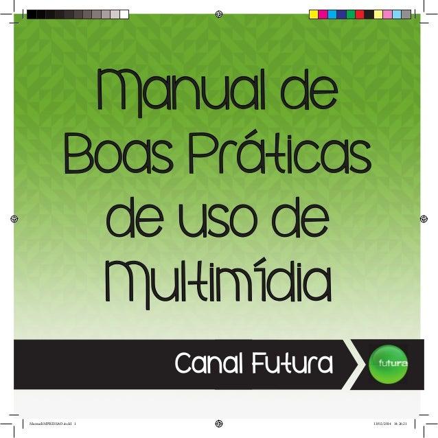 Manual de Boas Práticas de uso de Multimídia Canal Futura ManualiMPRESSAO.indd 1 13/02/2014 14:26:21