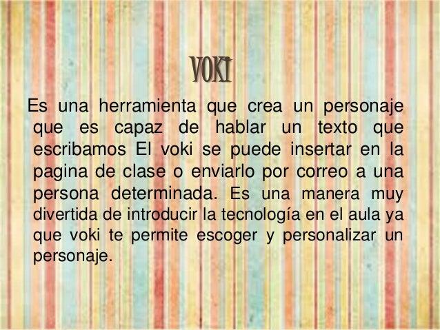 VOKI Es una herramienta que crea un personaje que es capaz de hablar un texto que escribamos El voki se puede insertar en ...