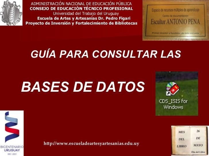 GUÍA PARA CONSULTAR LAS  BASES DE DATOS ADMINISTRACIÓN NACIONAL DE EDUCACIÓN PÚBLICA CONSEJO DE EDUCACIÓN TÉCNICO PROFESIO...