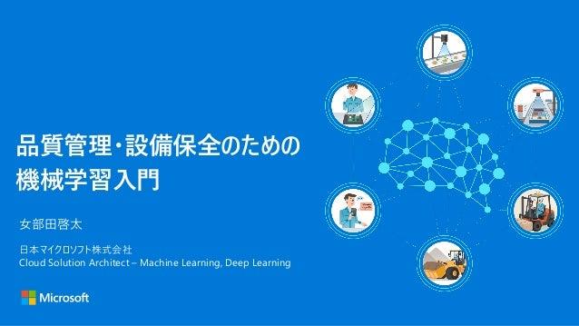 品質管理・設備保全のための 機械学習入門 女部田啓太 日本マイクロソフト株式会社 Cloud Solution Architect – Machine Learning, Deep Learning