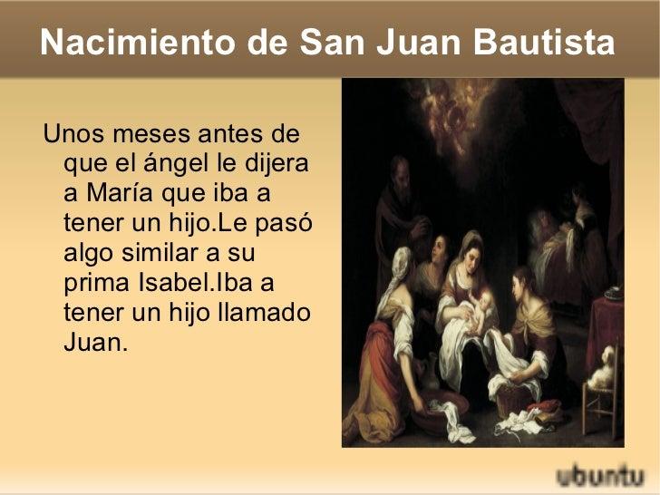 Nacimiento de San Juan Bautista <ul><li>Unos meses antes de que el ángel le dijera a María que iba a tener un hijo.Le pasó...