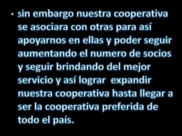 Sin embargo nuestra cooperativa se asociara con otras para así apoyarnos en ellas y poder seguir aumentando el numero de s...