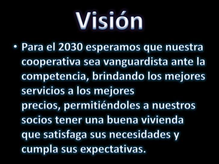 Visión<br />Para el 2030 esperamos que nuestra cooperativa sea vanguardista ante la competencia, brindando los mejores ser...