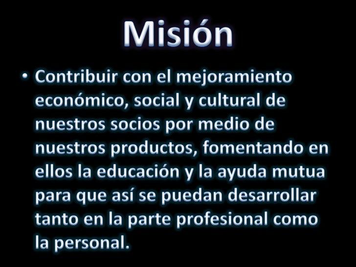 Misión <br />Contribuir con el mejoramiento económico, social y cultural de nuestros socios por medio de nuestros producto...