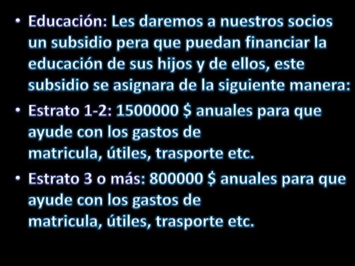 Educación: Les daremos a nuestros socios un subsidio pera que puedan financiar la educación de sus hijos y de ellos, este ...