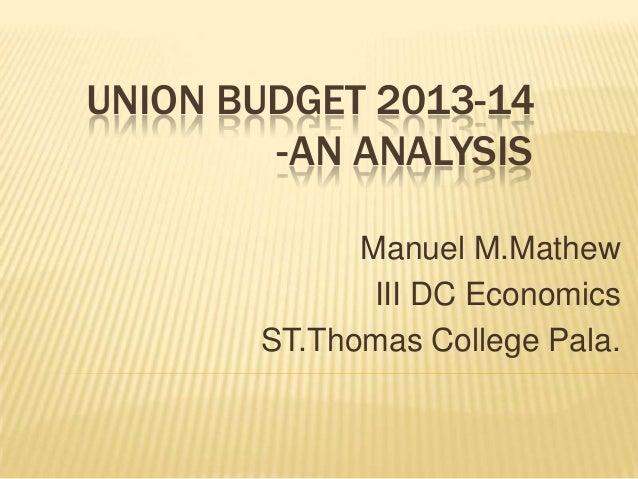 UNION BUDGET 2013-14        -AN ANALYSIS             Manuel M.Mathew              III DC Economics       ST.Thomas College...