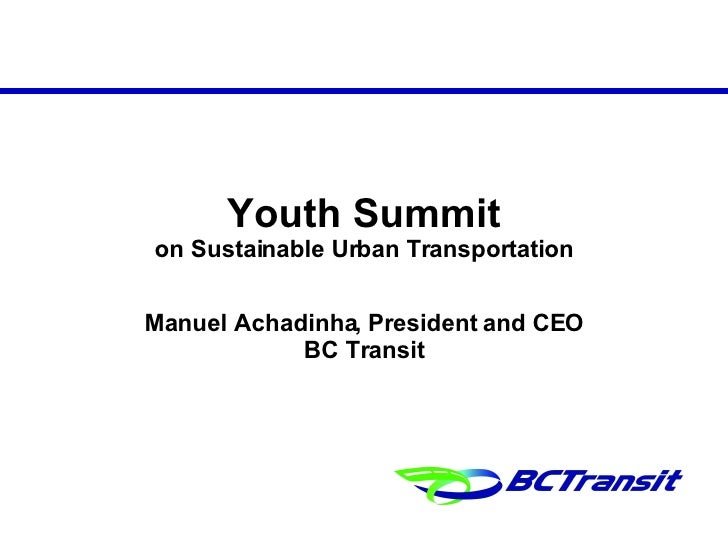 Youth Summit on Sustainable Urban Transportation Manuel Achadinha, President and CEO BC Transit