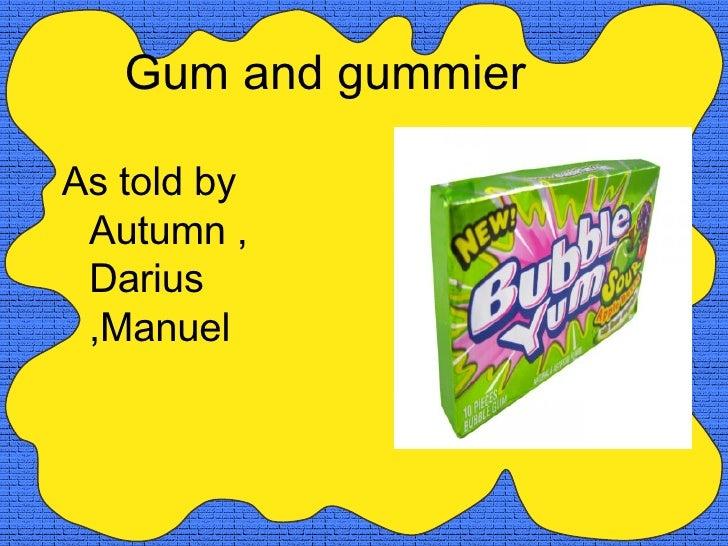 <ul><li>As told by Autumn , Darius ,Manuel </li></ul>Gum and gummier