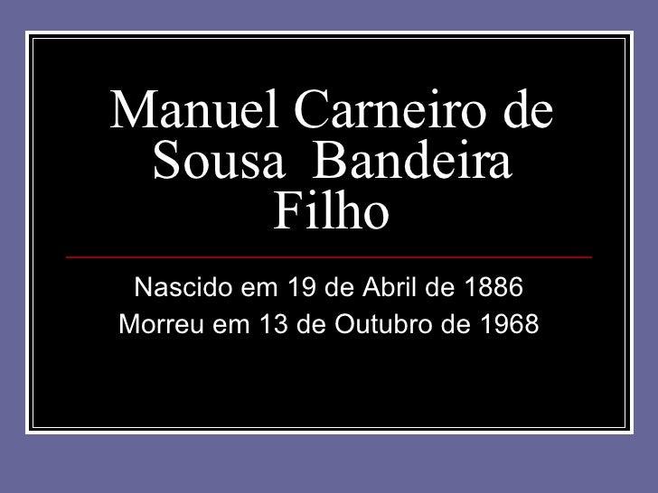 Manuel Carneiro de Sousa  Bandeira Filho Nascido em 19 de Abril de 1886 Morreu em 13 de Outubro de 1968