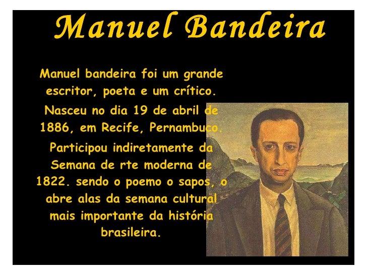 Manuel Bandeira Manuel bandeira foi um grande escritor, poeta e um crítico. Nasceu no dia 19 de abril de 1886, em Recife, ...