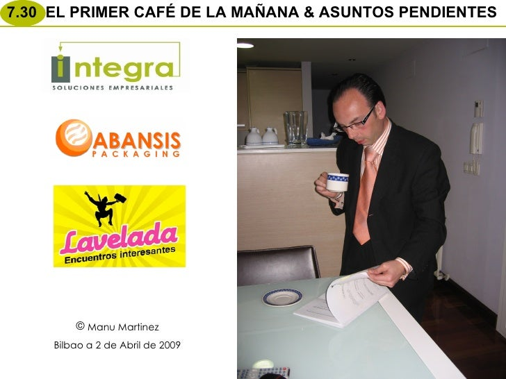<ul><li>Manu Martinez </li></ul><ul><li>Bilbao a 2 de Abril de 2009 </li></ul>7.30  EL PRIMER CAFÉ DE LA MAÑANA & ASUNTOS ...