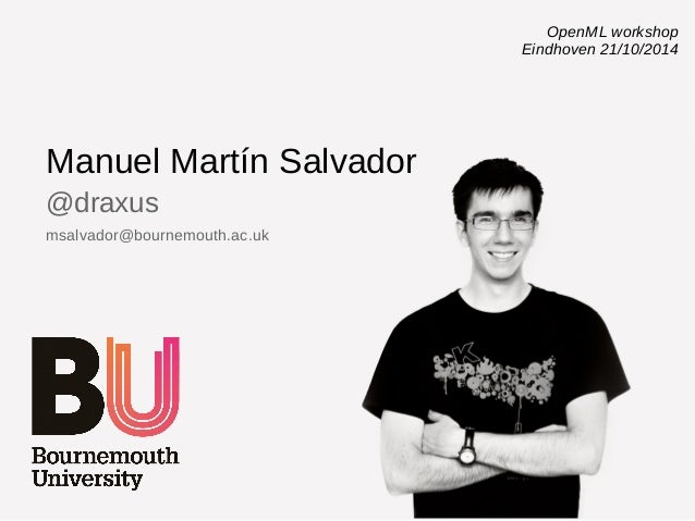 Manuel Martín Salvador  @draxus  msalvador@bournemouth.ac.uk  OpenML workshop  Eindhoven 21/10/2014
