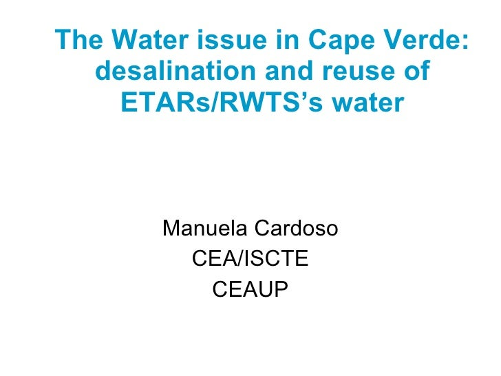 The Water issue in Cape Verde: desalination and reuse of ETARs/RWTS's water   Manuela Cardoso CEA/ISCTE CEAUP