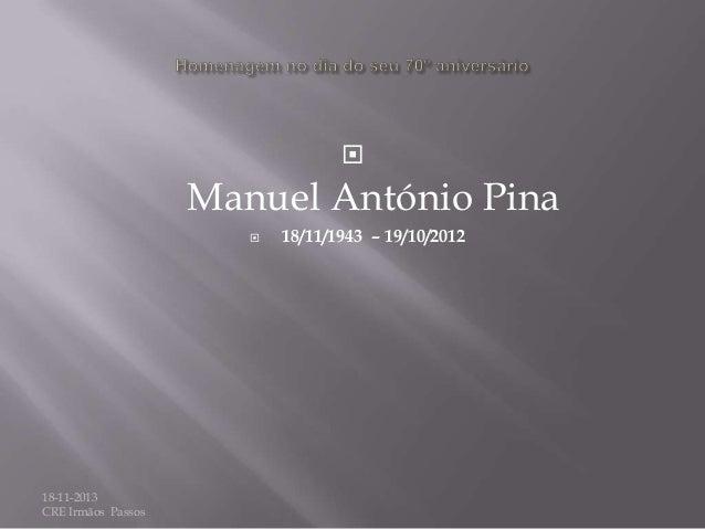   Manuel António Pina   18-11-2013 CRE Irmãos Passos  18/11/1943 – 19/10/2012