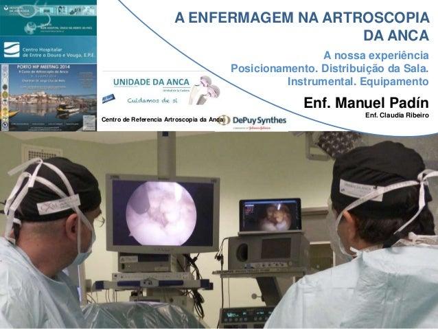 A ENFERMAGEM NA ARTROSCOPIA DA ANCA Enf. Manuel Padín Enf. Claudia Ribeiro A nossa experiência Posicionamento. Distribuiçã...