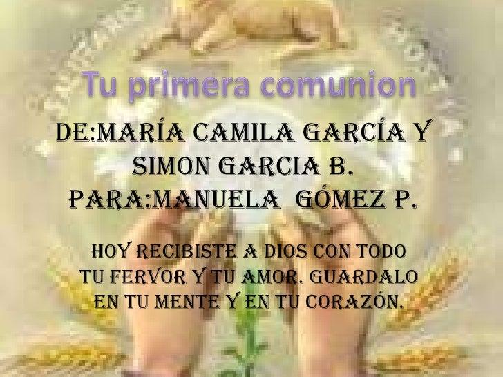 Tu primera comunion<br />DE:MARÍA CAMILA GARCÍA Y SIMON GARCIA B.PARA:MANUELA  GÓMEZ P.<br />HOY RECIBISTE A DIOS CON TODO...