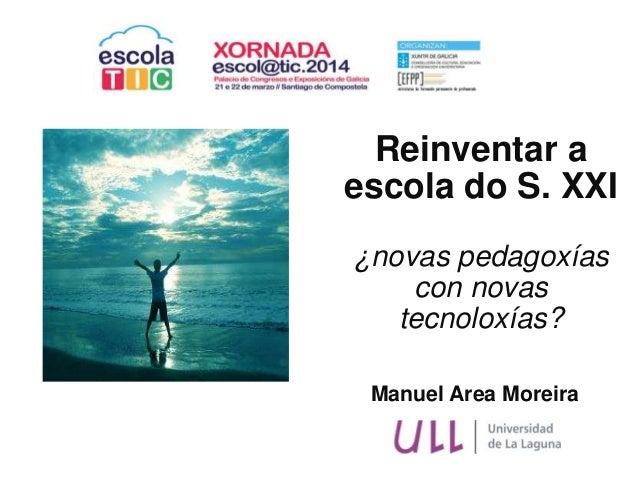Manuel Area Moreira Reinventar a escola do S. XXI ¿novas pedagoxías con novas tecnoloxías?