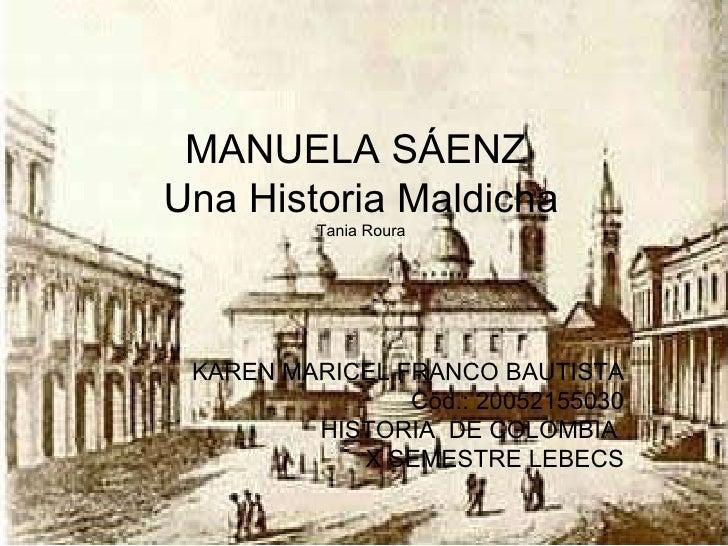 MANUELA SÁENZ  Una Historia Maldicha Tania Roura KAREN MARICEL FRANCO BAUTISTA Cód.: 20052155030 HISTORIA  DE COLOMBIA  X ...