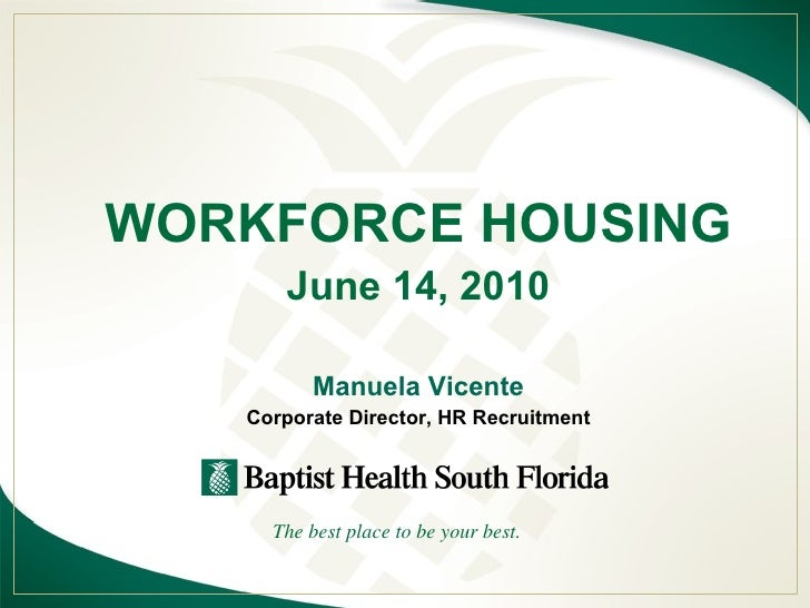 WORKFORCE HOUSING June 14, 2010 Manuela Vicente Corporate Director, HR Recruitment The best place to be your best.