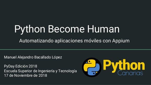 Python Become Human Automatizando aplicaciones móviles con Appium Manuel Alejandro Bacallado López PyDay Edición 2018 Escu...