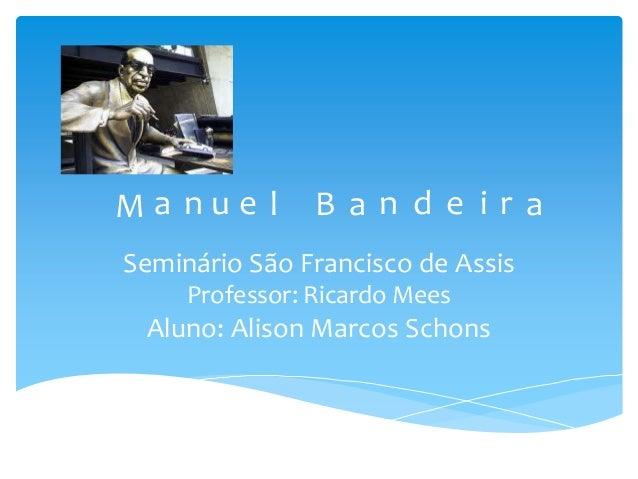 Seminário São Francisco de Assis Professor: Ricardo Mees Aluno: Alison Marcos Schons M a n u e l B a n d e i r a
