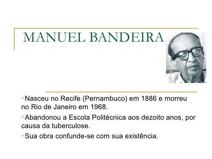 MANUEL BANDEIRA <ul><li>Nasceu no Recife (Pernambuco) em 1886 e morreu no Rio de Janeiro em 1968. </li></ul><ul><li>Abando...