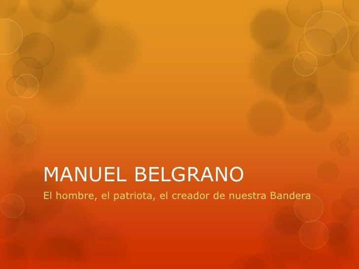 MANUEL BELGRANOEl hombre, el patriota, el creador de nuestra Bandera