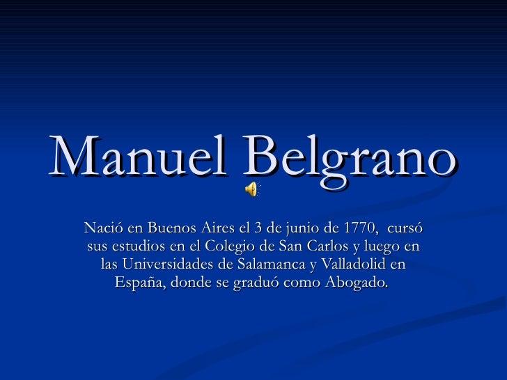 Manuel Belgrano Nació en Buenos Aires el 3 de junio de 1770, cursó sus estudios en el Colegio de San Carlos y luego en   l...