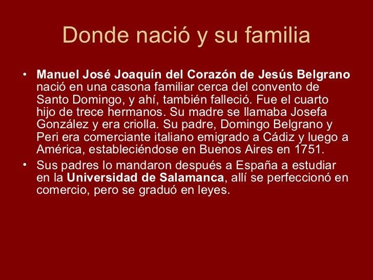 Donde nació y su familia <ul><li>Manuel José Joaquín del Corazón de Jesús Belgrano  nació en una casona familiar cerca del...
