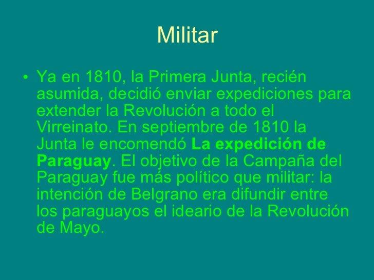 Militar <ul><li>Ya en 1810, la Primera Junta, recién asumida, decidió enviar expediciones para extender la Revolución a to...