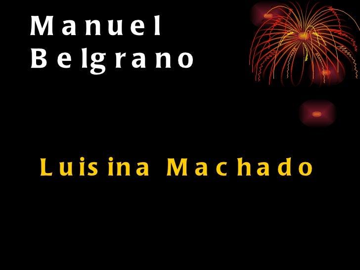Manuel Belgrano <ul><li>Luisina Machado </li></ul>