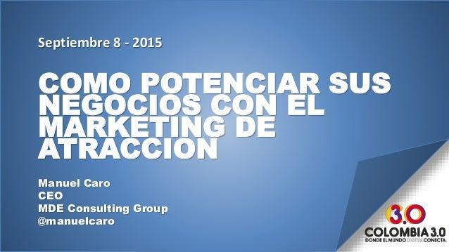 COMO POTENCIAR SUS NEGOCIOS CON EL MARKETING DE ATRACCION Manuel Caro CEO MDE Consulting Group @manuelcaro Septiembre 8 - ...