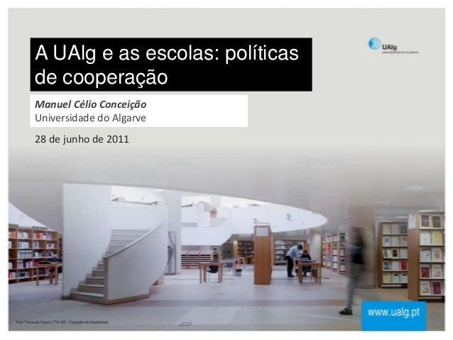 A UAlg e as escolas: políticas de cooperação 28 de junho de 2011 Manuel Célio Conceição Universidade do Algarve
